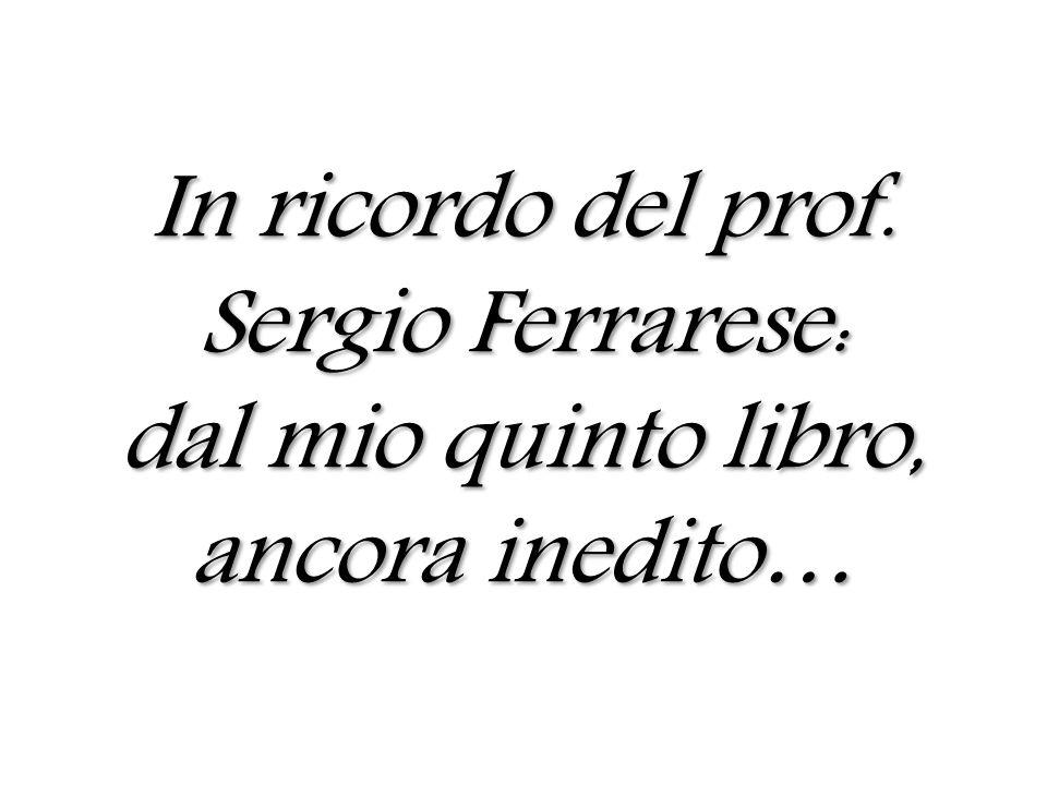 In ricordo del prof. Sergio Ferrarese: dal mio quinto libro, ancora inedito…