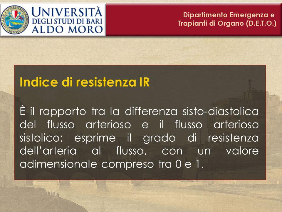 Indice di resistenza IR È il rapporto tra la differenza sisto-diastolica del flusso arterioso e il flusso arterioso sistolico: esprime il grado di res