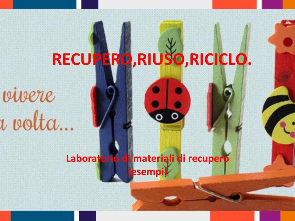 RECUPERO,RIUSO,RICICLO. Laboratorio di materiali di recupero (esempi)