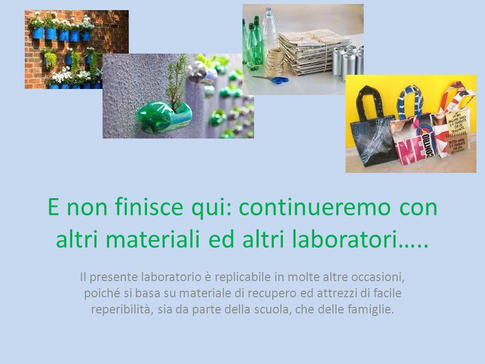 E non finisce qui: continueremo con altri materiali ed altri laboratori….. Il presente laboratorio è replicabile in molte altre occasioni, poiché si b