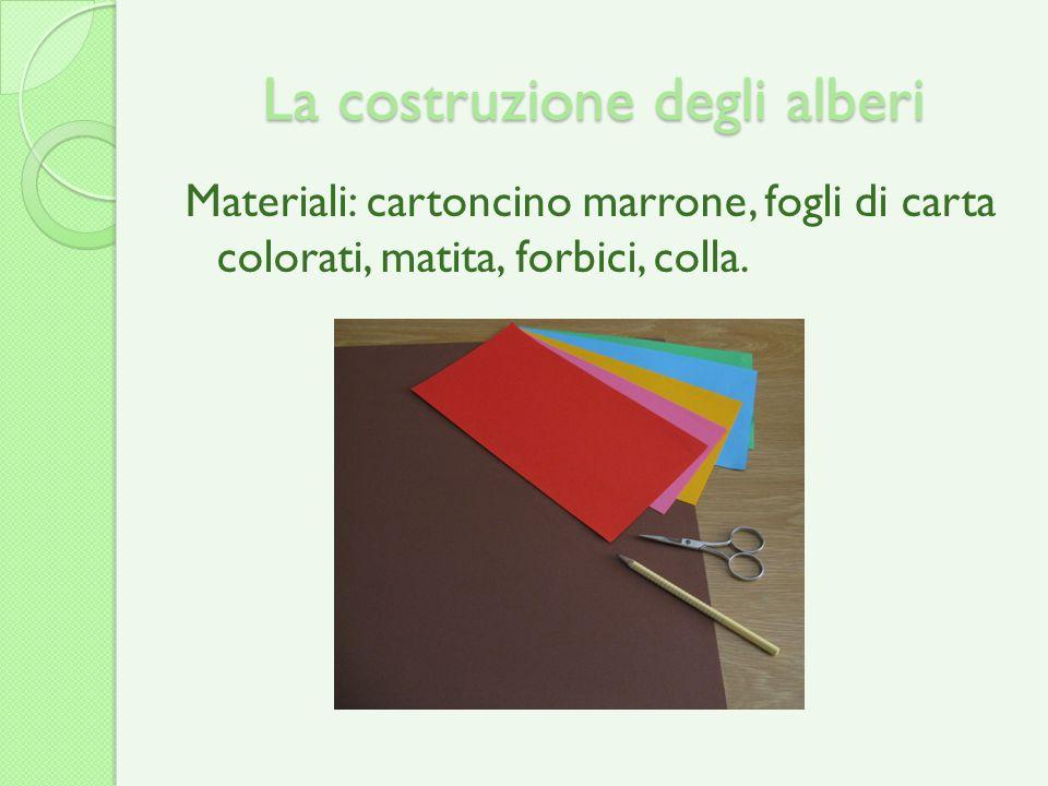 La costruzione degli alberi Materiali: cartoncino marrone, fogli di carta colorati, matita, forbici, colla.