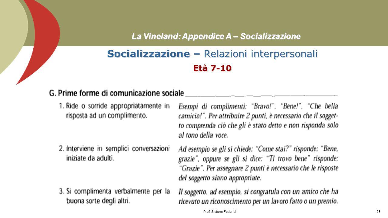 La Vineland: Appendice A – Socializzazione Socializzazione – Relazioni interpersonali Età 5-6 Prof. Stefano Federici127