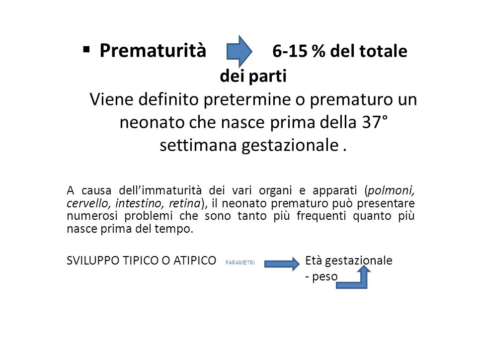  Prematurità 6-15 % del totale dei parti Viene definito pretermine o prematuro un neonato che nasce prima della 37° settimana gestazionale. A causa d
