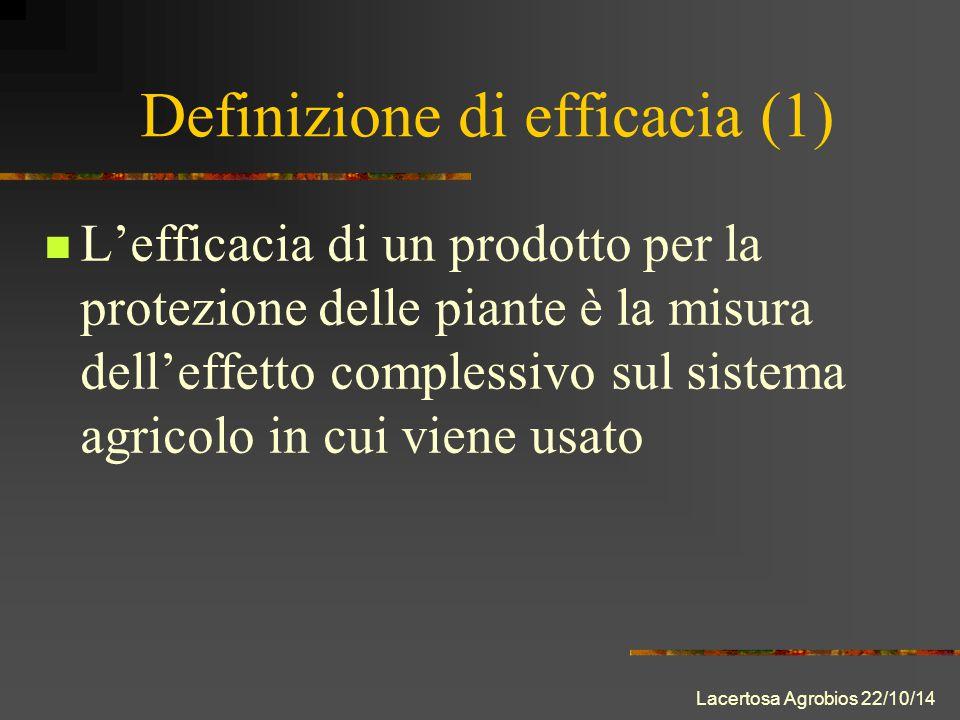 Lacertosa Agrobios 22/10/14 Definizione di efficacia (1) L'efficacia di un prodotto per la protezione delle piante è la misura dell'effetto complessivo sul sistema agricolo in cui viene usato
