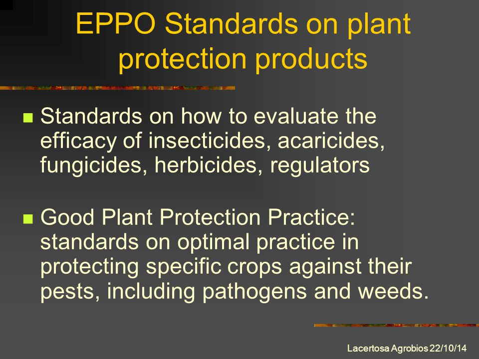 Lacertosa Agrobios 22/10/14 EPPO Standards on plant protection products Standards on how to evaluate the efficacy of insecticides, acaricides, fungicides, herbicides, regulators Good Plant Protection Practice: standards on optimal practice in protecting specific crops against their pests, including pathogens and weeds.