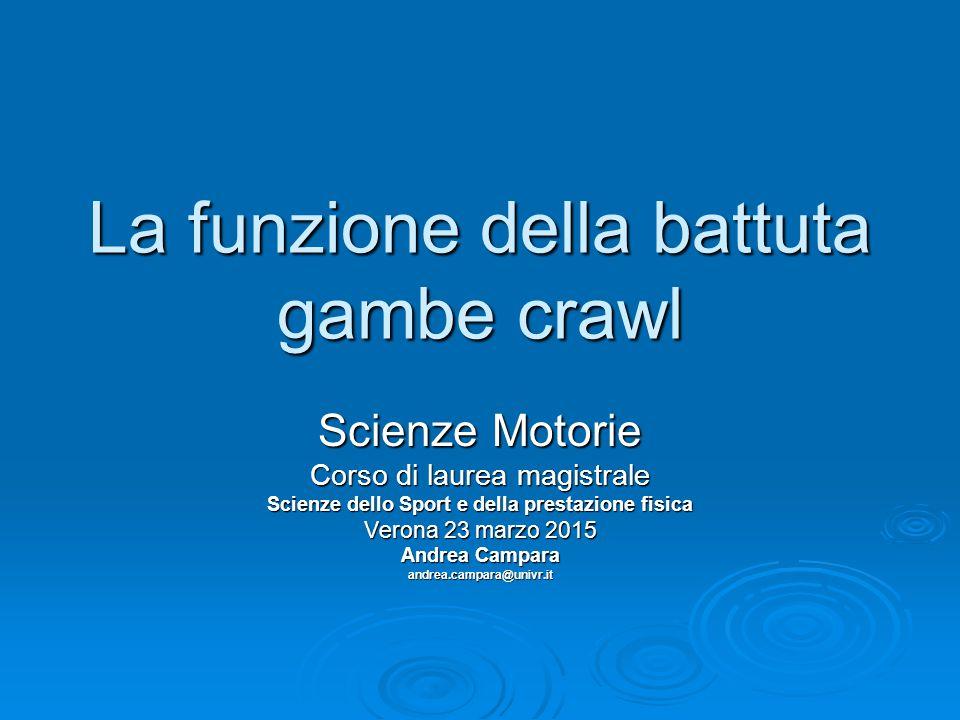 La funzione della battuta gambe crawl Scienze Motorie Corso di laurea magistrale Scienze dello Sport e della prestazione fisica Verona 23 marzo 2015 A