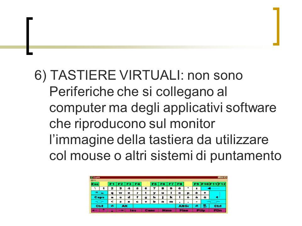 6) TASTIERE VIRTUALI: non sono Periferiche che si collegano al computer ma degli applicativi software che riproducono sul monitor l'immagine della tastiera da utilizzare col mouse o altri sistemi di puntamento