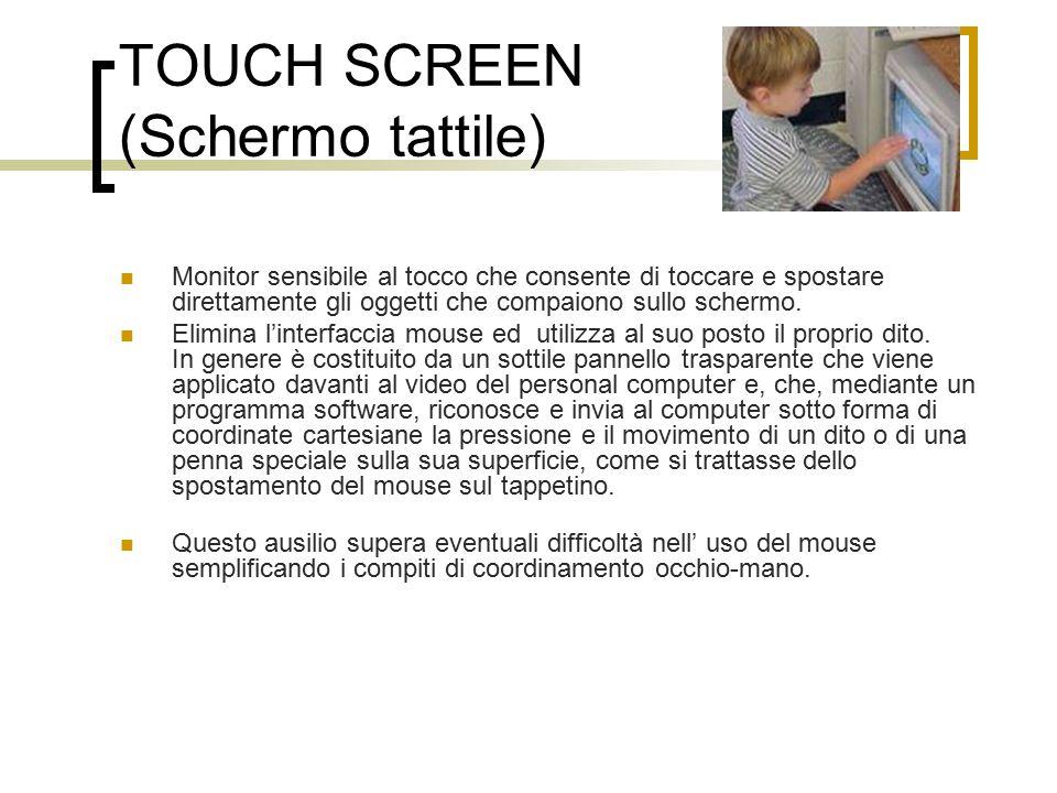 TOUCH SCREEN (Schermo tattile) Monitor sensibile al tocco che consente di toccare e spostare direttamente gli oggetti che compaiono sullo schermo.
