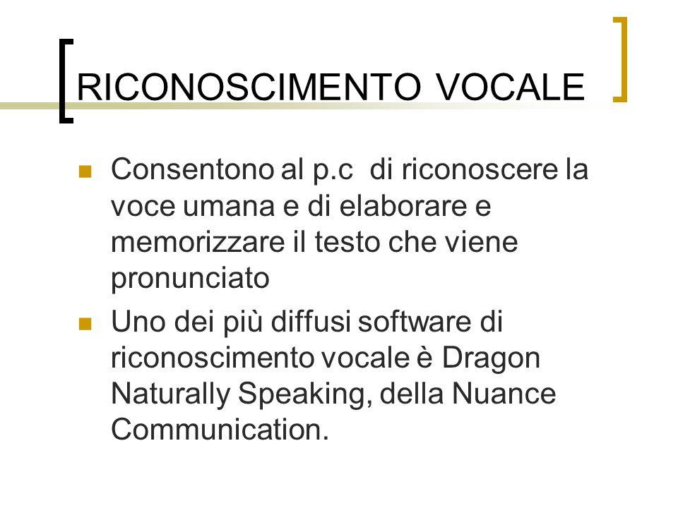 RICONOSCIMENTO VOCALE Consentono al p.c di riconoscere la voce umana e di elaborare e memorizzare il testo che viene pronunciato Uno dei più diffusi software di riconoscimento vocale è Dragon Naturally Speaking, della Nuance Communication.
