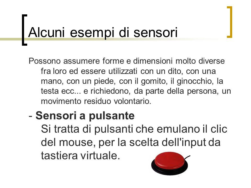 Alcuni esempi di sensori Possono assumere forme e dimensioni molto diverse fra loro ed essere utilizzati con un dito, con una mano, con un piede, con il gomito, il ginocchio, la testa ecc...