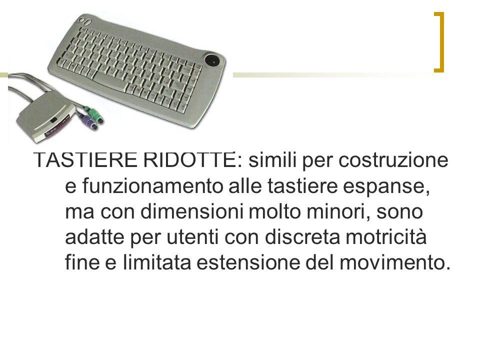 TASTIERE RIDOTTE: simili per costruzione e funzionamento alle tastiere espanse, ma con dimensioni molto minori, sono adatte per utenti con discreta motricità fine e limitata estensione del movimento.