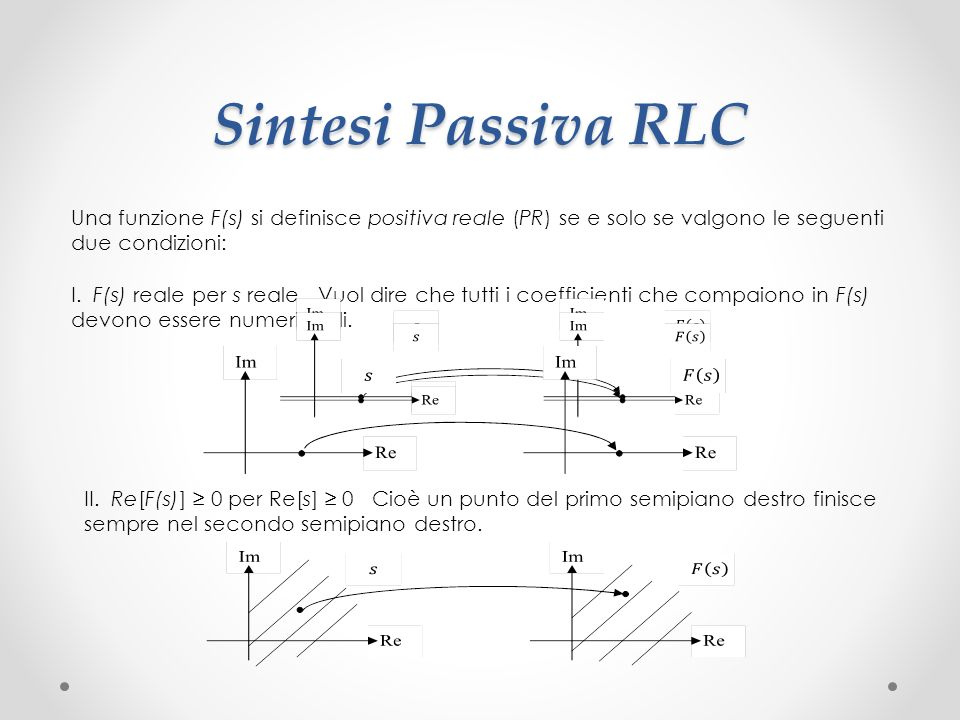 Sintesi Passiva RLC Una funzione F(s) si definisce positiva reale (PR) se e solo se valgono le seguenti due condizioni: I.