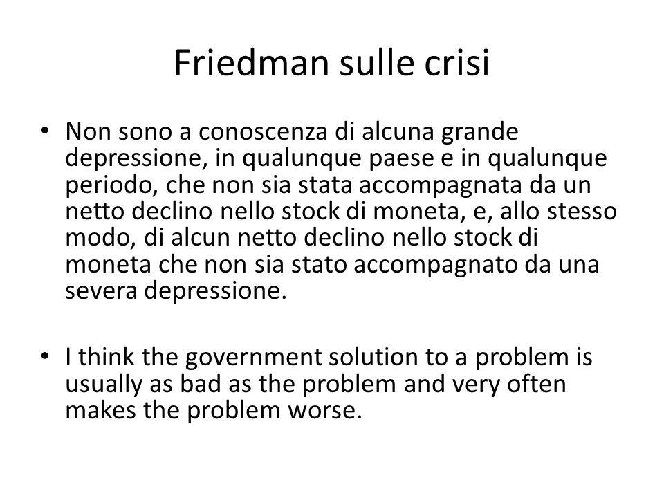 Friedman sulle crisi Non sono a conoscenza di alcuna grande depressione, in qualunque paese e in qualunque periodo, che non sia stata accompagnata da