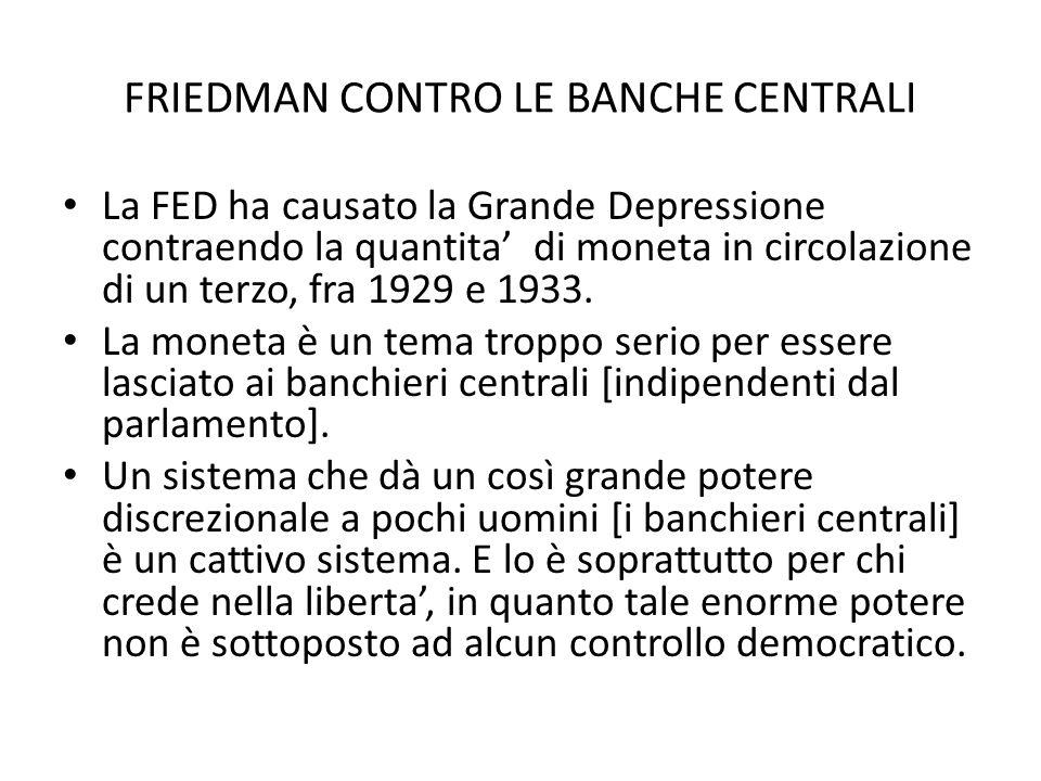 FRIEDMAN CONTRO LE BANCHE CENTRALI La FED ha causato la Grande Depressione contraendo la quantita' di moneta in circolazione di un terzo, fra 1929 e 1
