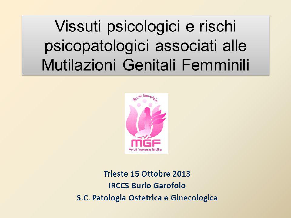 Vissuti psicologici e rischi psicopatologici associati alle Mutilazioni Genitali Femminili Trieste 15 Ottobre 2013 IRCCS Burlo Garofolo S.C. Patologia