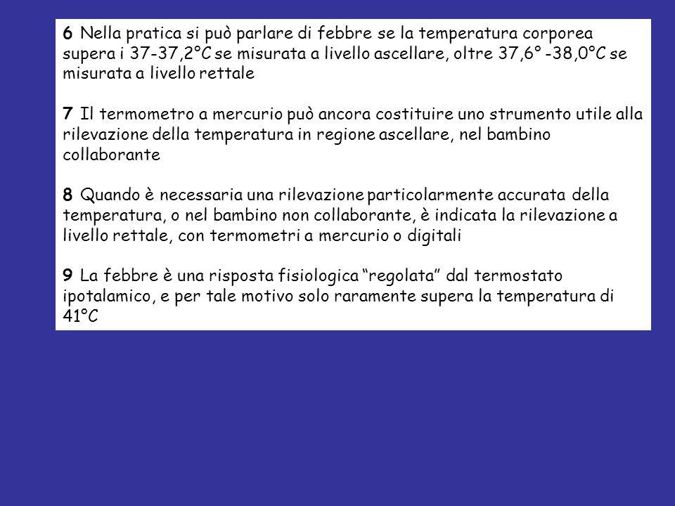 6 Nella pratica si può parlare di febbre se la temperatura corporea supera i 37-37,2°C se misurata a livello ascellare, oltre 37,6° -38,0°C se misurat