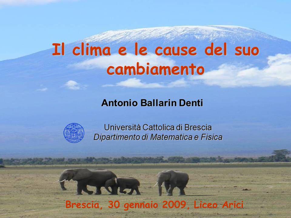 Il clima e le cause del suo cambiamento Università Cattolica di Brescia Dipartimento di Matematica e Fisica Antonio Ballarin Denti Brescia, 30 gennaio