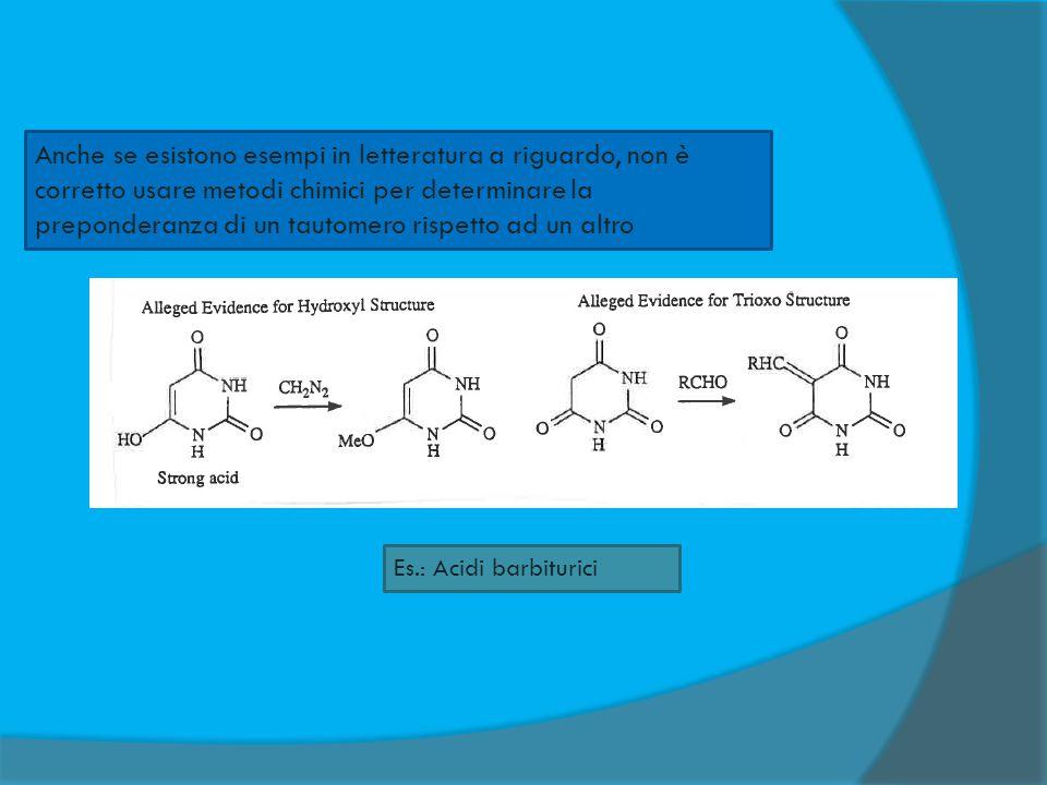 Anche se esistono esempi in letteratura a riguardo, non è corretto usare metodi chimici per determinare la preponderanza di un tautomero rispetto ad u