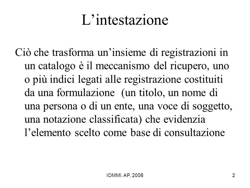 IOMMI. AP, 20062 L'intestazione Ciò che trasforma un'insieme di registrazioni in un catalogo è il meccanismo del ricupero, uno o più indici legati all