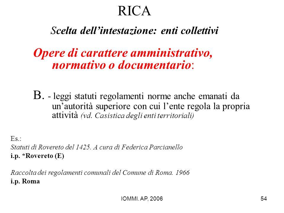 IOMMI. AP, 200654 RICA Scelta dell'intestazione: enti collettivi Opere di carattere amministrativo, normativo o documentario: B. - leggi statuti regol