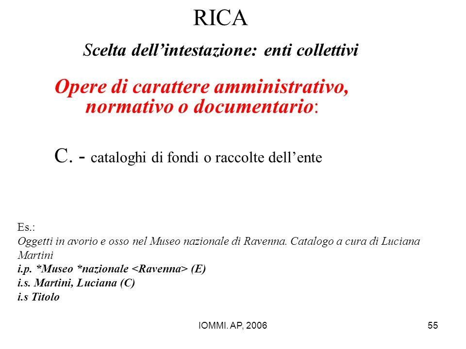 IOMMI. AP, 200655 RICA Scelta dell'intestazione: enti collettivi Opere di carattere amministrativo, normativo o documentario: C. - cataloghi di fondi