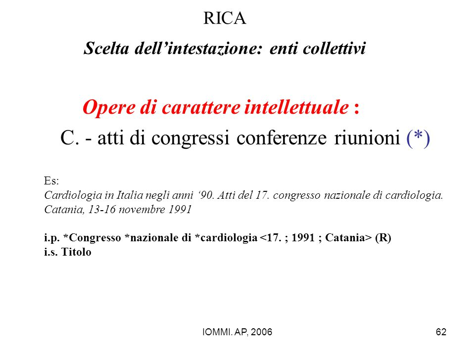 IOMMI. AP, 200662 RICA Scelta dell'intestazione: enti collettivi Opere di carattere intellettuale : C. - atti di congressi conferenze riunioni (*) Es: