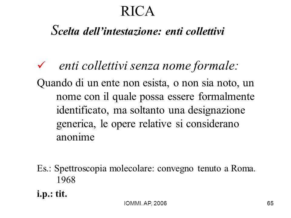 IOMMI. AP, 200665 RICA S celta dell'intestazione: enti collettivi enti collettivi senza nome formale: Quando di un ente non esista, o non sia noto, un