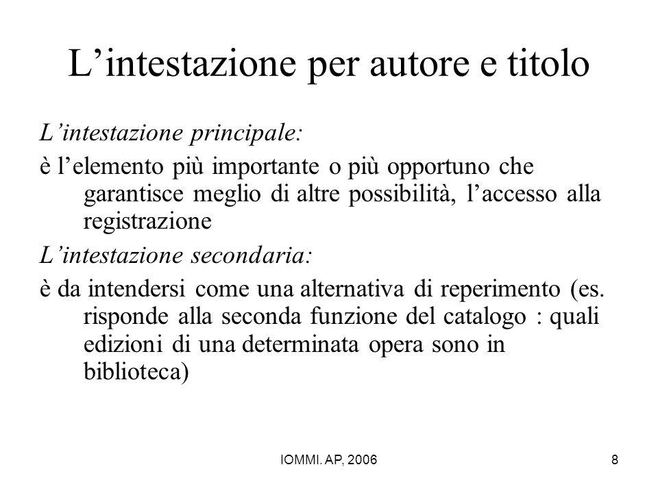 IOMMI. AP, 20068 L'intestazione per autore e titolo L'intestazione principale: è l'elemento più importante o più opportuno che garantisce meglio di al