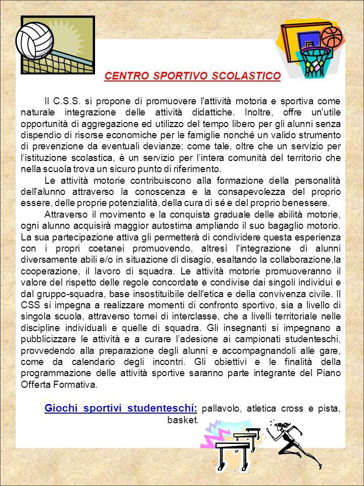 CENTRO SPORTIVO SCOLASTICO Il C.S.S. si propone di promuovere l'attività motoria e sportiva come naturale integrazione delle attività didattiche. Inol