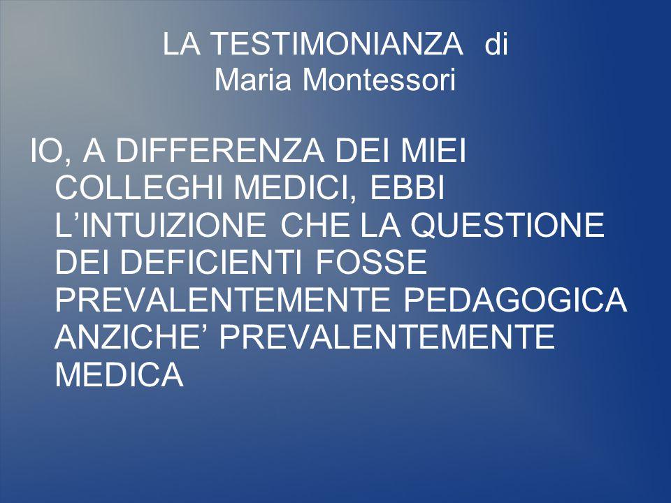 LA TESTIMONIANZA di Maria Montessori IO, A DIFFERENZA DEI MIEI COLLEGHI MEDICI, EBBI L'INTUIZIONE CHE LA QUESTIONE DEI DEFICIENTI FOSSE PREVALENTEMENT