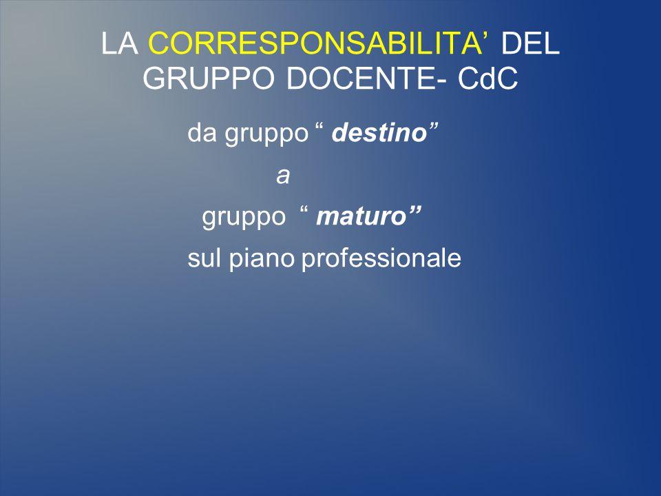 """LA CORRESPONSABILITA' DEL GRUPPO DOCENTE- CdC da gruppo """" destino"""" a gruppo """" maturo"""" sul piano professionale"""