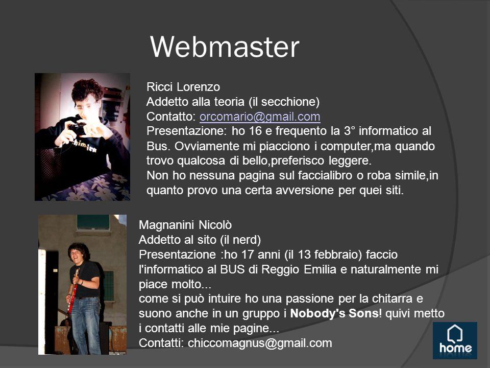 Webmaster Ricci Lorenzo Addetto alla teoria (il secchione) Contatto: orcomario@gmail.comorcomario@gmail.com Presentazione: ho 16 e frequento la 3° informatico al Bus.