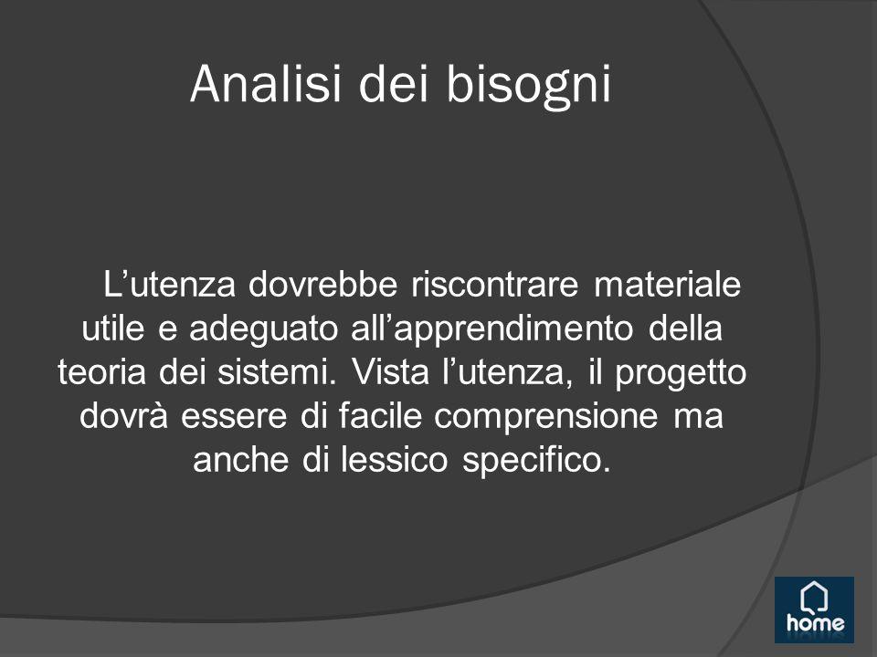 Analisi dei bisogni L'utenza dovrebbe riscontrare materiale utile e adeguato all'apprendimento della teoria dei sistemi. Vista l'utenza, il progetto d