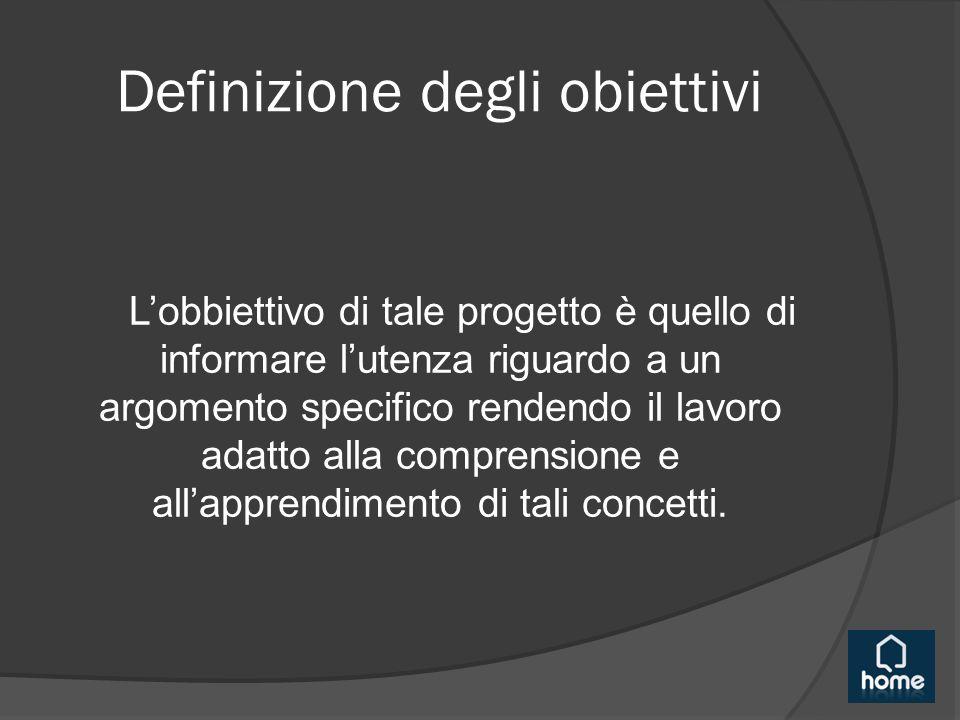 Definizione degli obiettivi L'obbiettivo di tale progetto è quello di informare l'utenza riguardo a un argomento specifico rendendo il lavoro adatto alla comprensione e all'apprendimento di tali concetti.