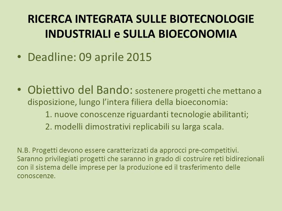 RICERCA INTEGRATA SULLE BIOTECNOLOGIE INDUSTRIALI e SULLA BIOECONOMIA Deadline: 09 aprile 2015 Obiettivo del Bando: sostenere progetti che mettano a d