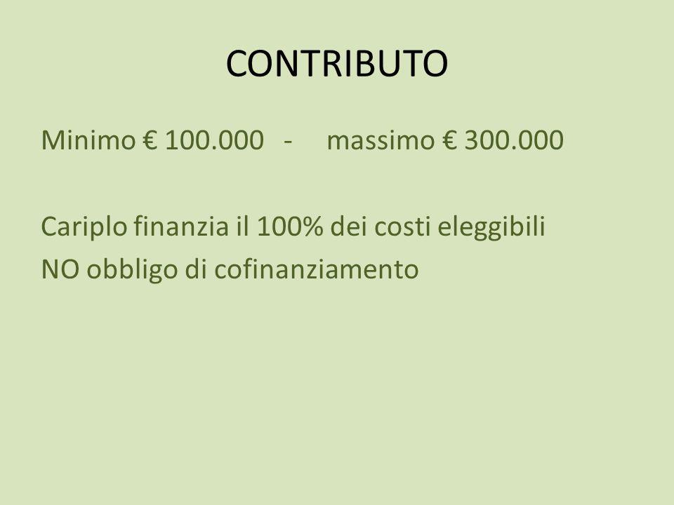 CONTRIBUTO Minimo € 100.000 - massimo € 300.000 Cariplo finanzia il 100% dei costi eleggibili NO obbligo di cofinanziamento