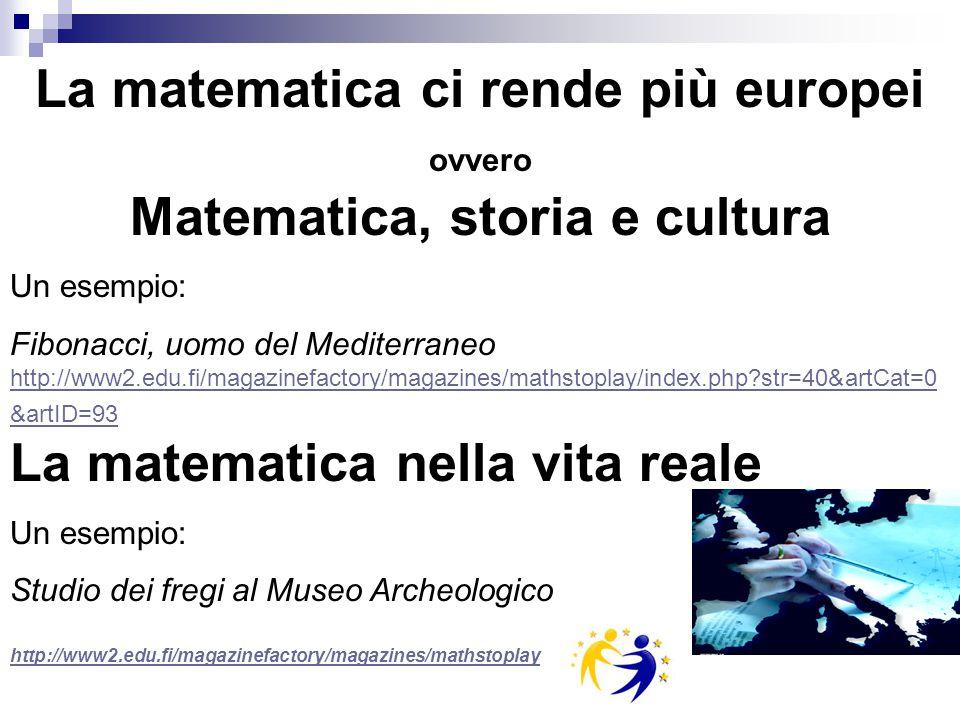 La matematica ci rende più europei ovvero Matematica, storia e cultura Un esempio: Fibonacci, uomo del Mediterraneo http://www2.edu.fi/magazinefactory/magazines/mathstoplay/index.php str=40&artCat=0 &artID=93 La matematica nella vita reale http://www2.edu.fi/magazinefactory/magazines/mathstoplay/index.php str=40&artCat=0 &artID=93 Un esempio: Studio dei fregi al Museo Archeologico