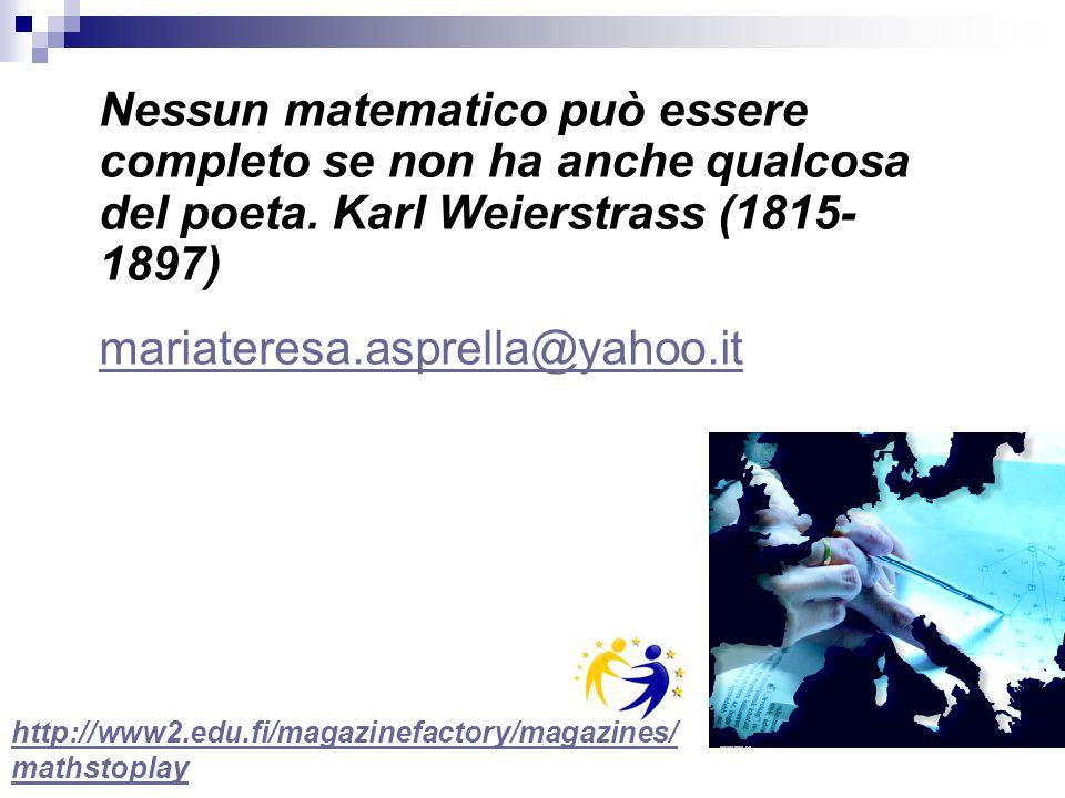 Nessun matematico può essere completo se non ha anche qualcosa del poeta. Karl Weierstrass (1815- 1897) mariateresa.asprella@yahoo.it http://www2.edu.