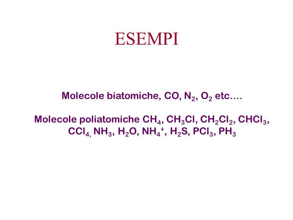 ESEMPI Molecole biatomiche, CO, N 2, O 2 etc…. Molecole poliatomiche CH 4, CH 3 Cl, CH 2 Cl 2, CHCl 3, CCl 4, NH 3, H 2 O, NH 4 +, H 2 S, PCl 3, PH 3