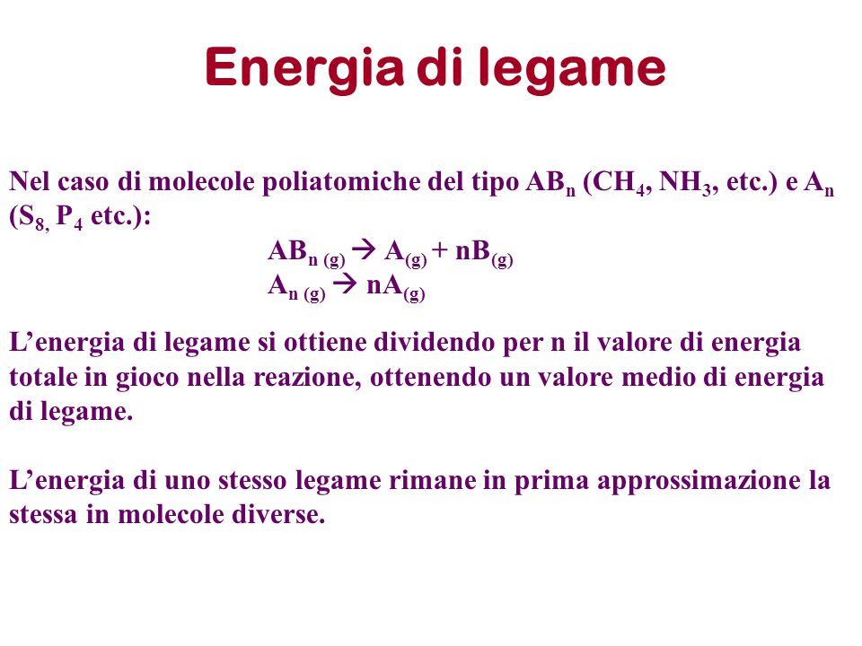 Energia di legame Nel caso di molecole poliatomiche del tipo AB n (CH 4, NH 3, etc.) e A n (S 8, P 4 etc.): AB n (g)  A (g) + nB (g) A n (g)  nA (g)