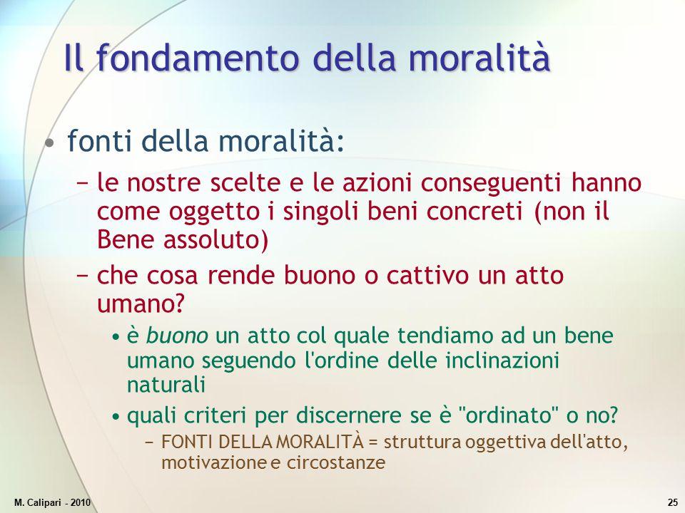 M. Calipari - 201025 Il fondamento della moralità fonti della moralità: −le nostre scelte e le azioni conseguenti hanno come oggetto i singoli beni co