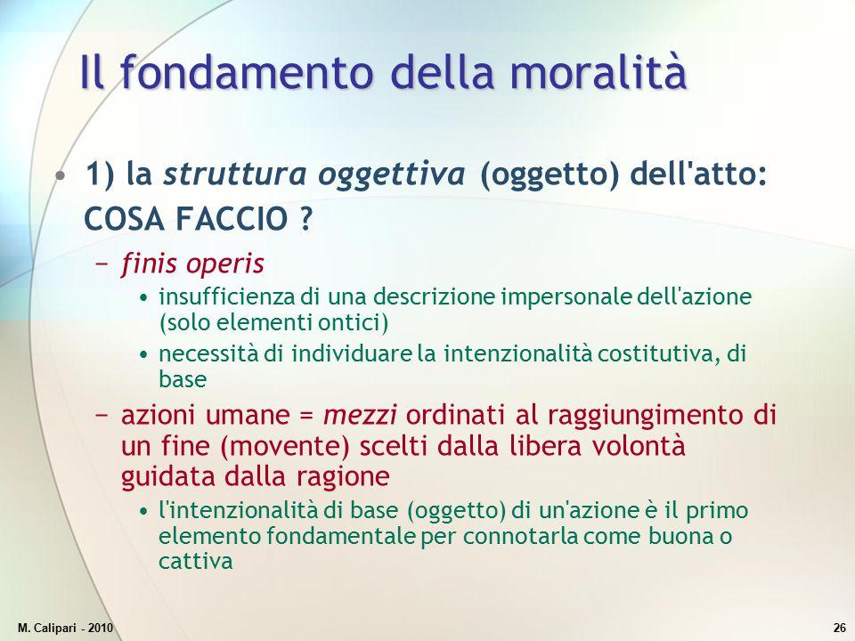 M. Calipari - 201026 Il fondamento della moralità 1) la struttura oggettiva (oggetto) dell'atto: COSA FACCIO ? −finis operis insufficienza di una desc