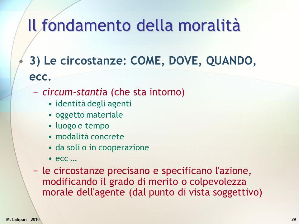 M. Calipari - 201029 Il fondamento della moralità 3) Le circostanze: COME, DOVE, QUANDO, ecc. −circum-stantia (che sta intorno) identità degli agenti