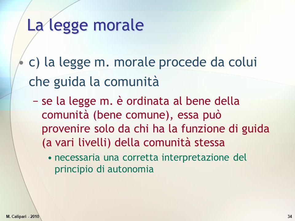 M. Calipari - 201034 La legge morale c) la legge m. morale procede da colui che guida la comunità −se la legge m. è ordinata al bene della comunità (b