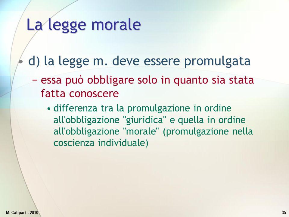 M. Calipari - 201035 La legge morale d) la legge m. deve essere promulgata −essa può obbligare solo in quanto sia stata fatta conoscere differenza tra