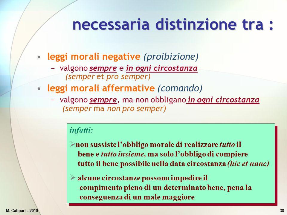 M. Calipari - 201038 necessaria distinzione tra : leggi morali negative (proibizione) −valgono sempre e in ogni circostanza (semper et pro semper) leg