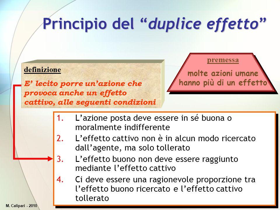 """M. Calipari - 201045 Principio del """"duplice effetto"""" 1.L'azione posta deve essere in sé buona o moralmente indifferente 2.L'effetto cattivo non è in a"""