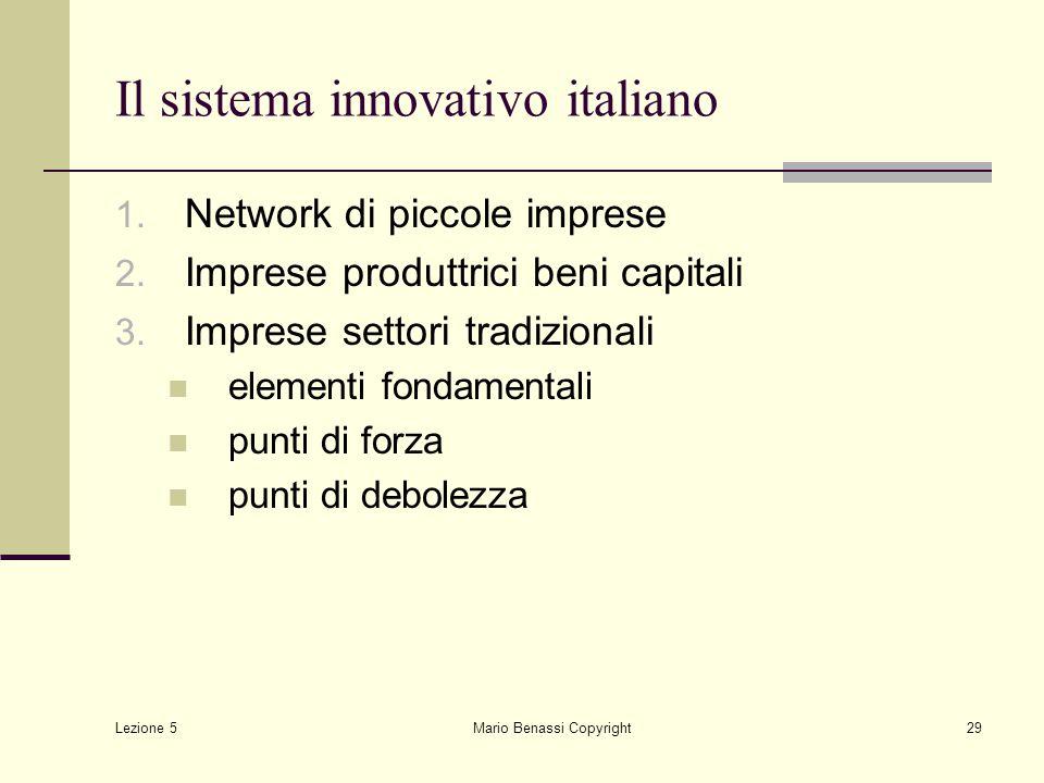 Lezione 5 Mario Benassi Copyright29 Il sistema innovativo italiano 1. Network di piccole imprese 2. Imprese produttrici beni capitali 3. Imprese setto
