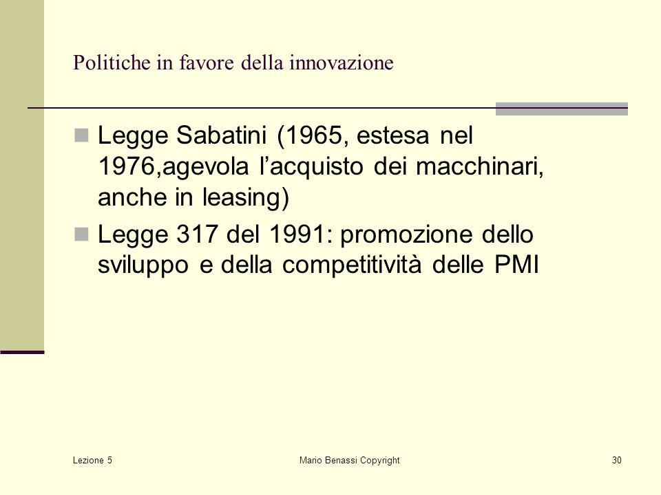 Lezione 5 Mario Benassi Copyright30 Politiche in favore della innovazione Legge Sabatini (1965, estesa nel 1976,agevola l'acquisto dei macchinari, anc