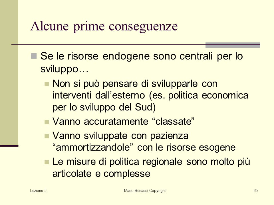 Lezione 5 Mario Benassi Copyright35 Alcune prime conseguenze Se le risorse endogene sono centrali per lo sviluppo… Non si può pensare di svilupparle c
